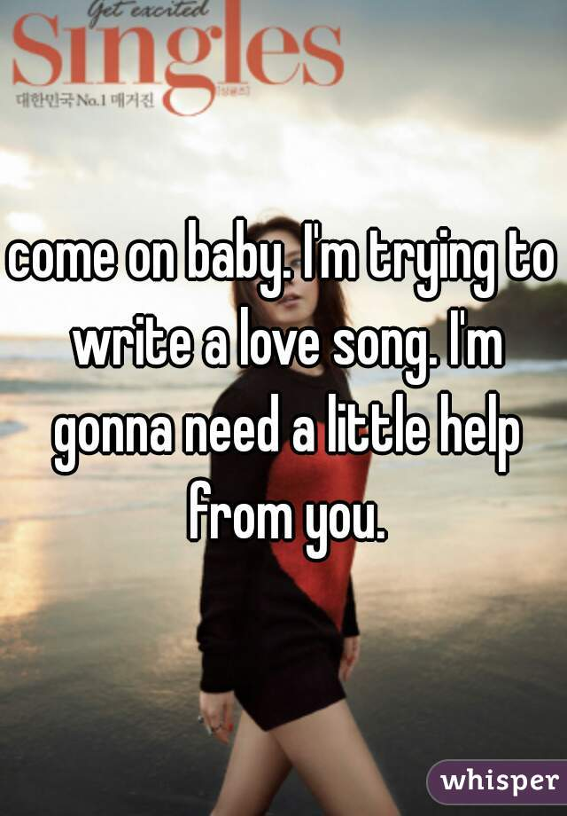 come on baby. I'm trying to write a love song. I'm gonna need a little help from you.