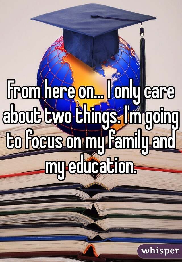 From here on... I only care about two things. I'm going to focus on my family and my education.