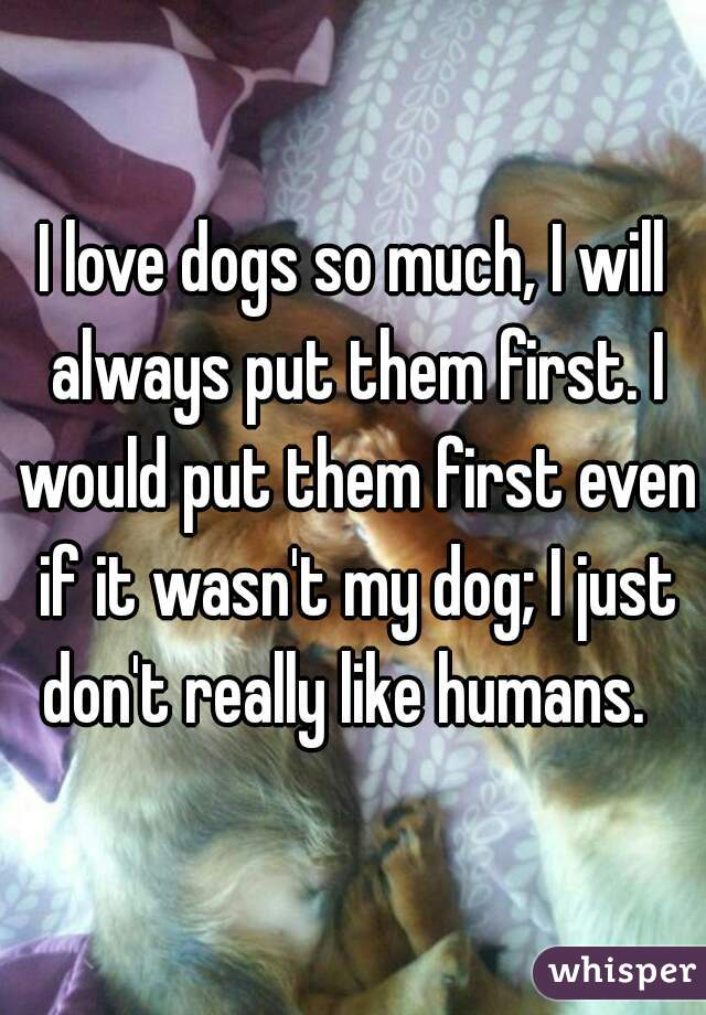 I love dogs so much, I will always put them first. I would put them first even if it wasn't my dog; I just don't really like humans.