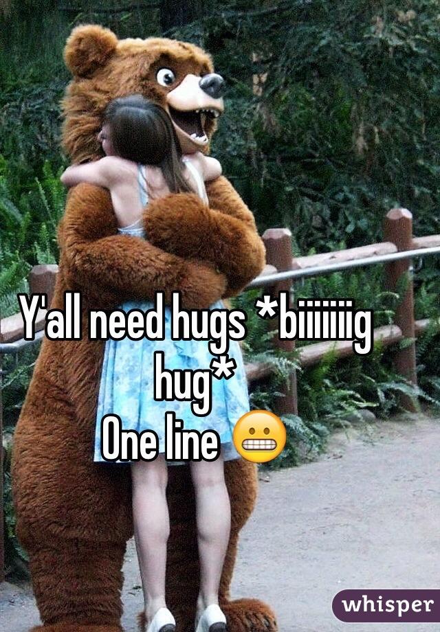 Y'all need hugs *biiiiiiig hug* One line 😬