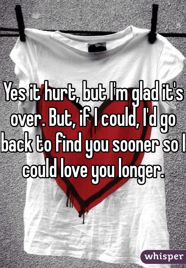 Yes it hurt, but I'm glad it's over. But, if I could, I'd go back to find you sooner so I could love you longer.