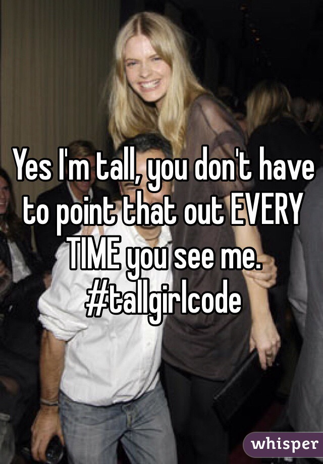 Yes I'm tall, you don't have to point that out EVERY TIME you see me. #tallgirlcode