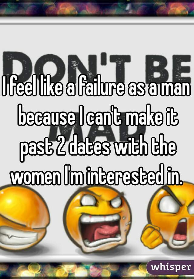 I feel like a failure as a man because I can't make it past 2 dates with the women I'm interested in.