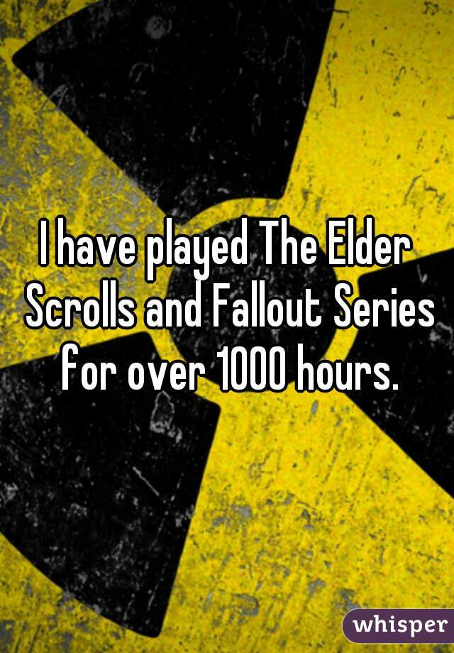 I have played The Elder Scrolls and Fallout Series for over 1000 hours.