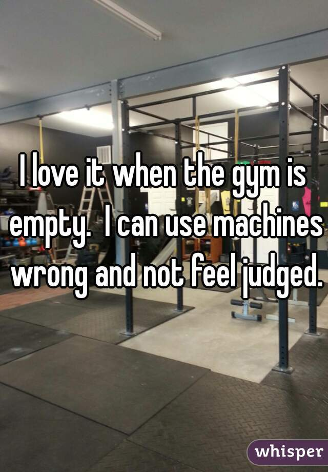 I love it when the gym is empty.  I can use machines wrong and not feel judged.