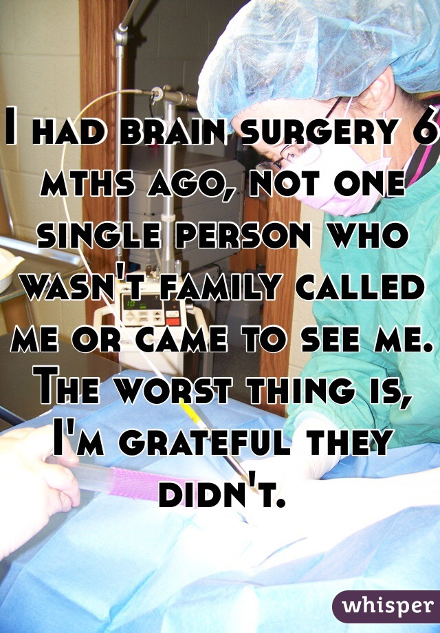 I had brain surgery 6 mths ago, not one single person who wasn't family called me or came to see me. The worst thing is, I'm grateful they didn't.