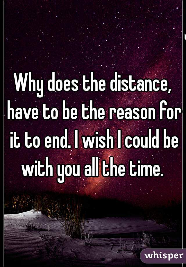 Why does the distance, have to be the reason for it to end. I wish I could be with you all the time.