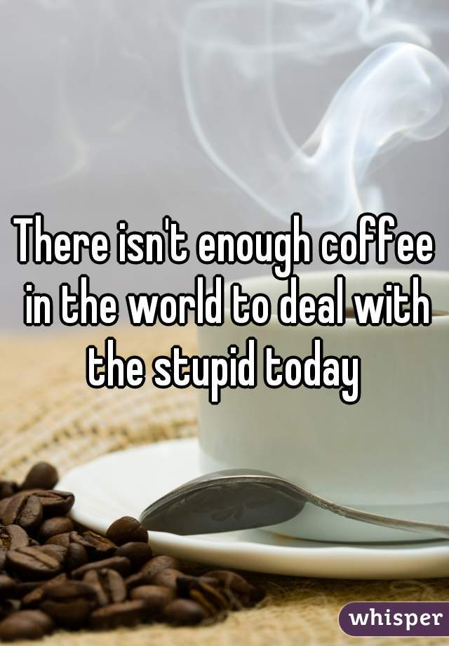 There isn't enough coffee in the world to deal with the stupid today