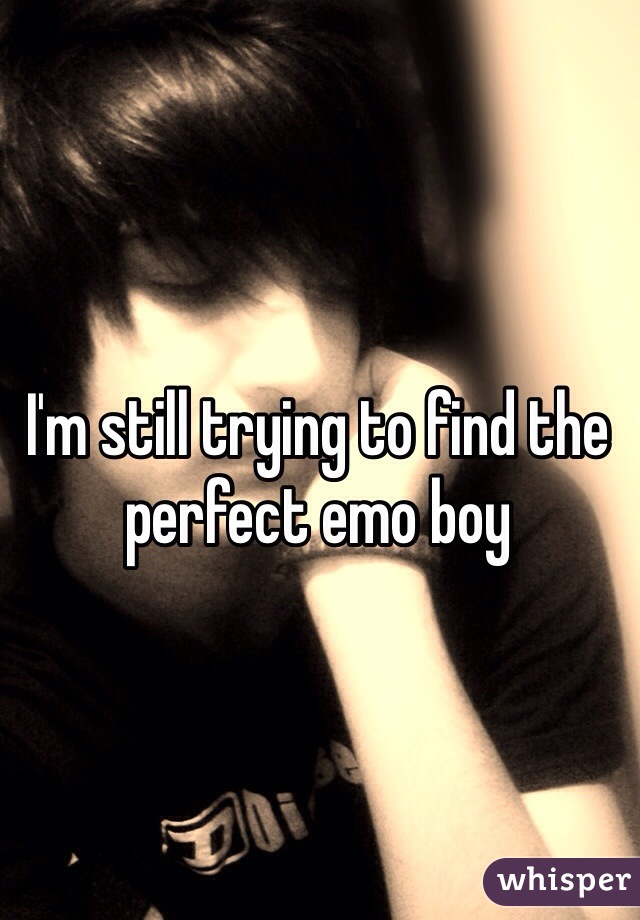 I'm still trying to find the perfect emo boy