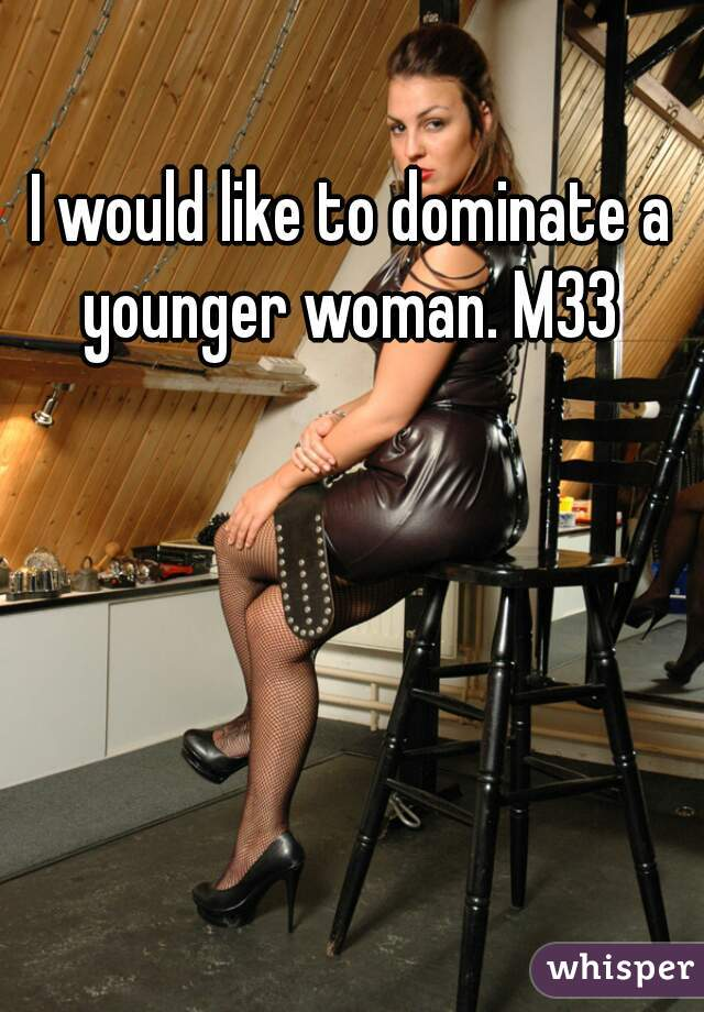 I would like to dominate a younger woman. M33