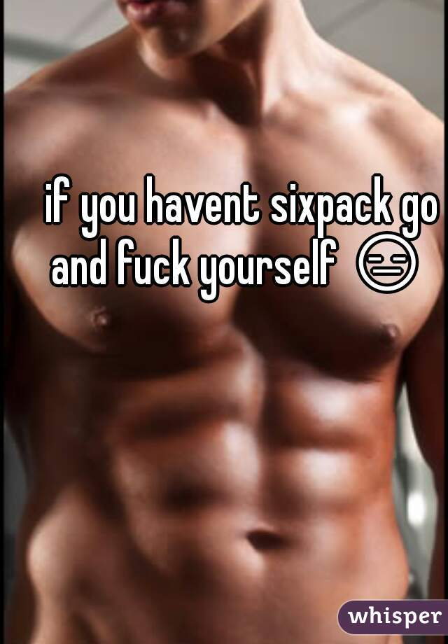 if you havent sixpack go and fuck yourself 😑