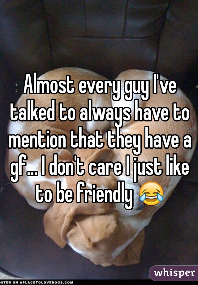 Almost every guy I've talked to always have to mention that they have a gf... I don't care I just like to be friendly 😂