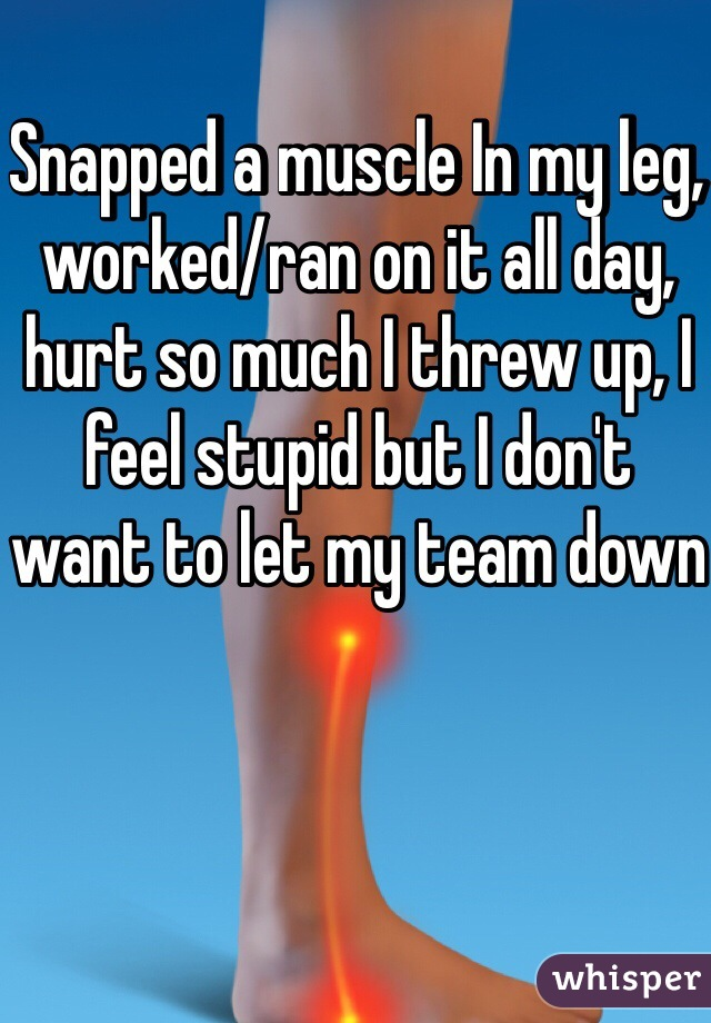 Snapped a muscle In my leg, worked/ran on it all day, hurt so much I threw up, I feel stupid but I don't want to let my team down