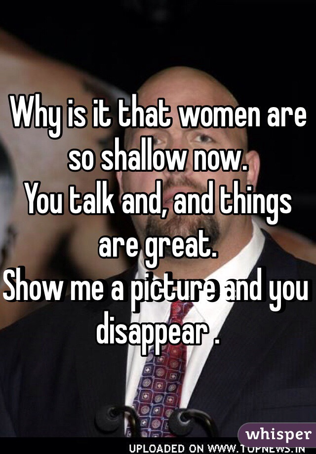 Why is it that women are so shallow now.  You talk and, and things are great.  Show me a picture and you disappear .