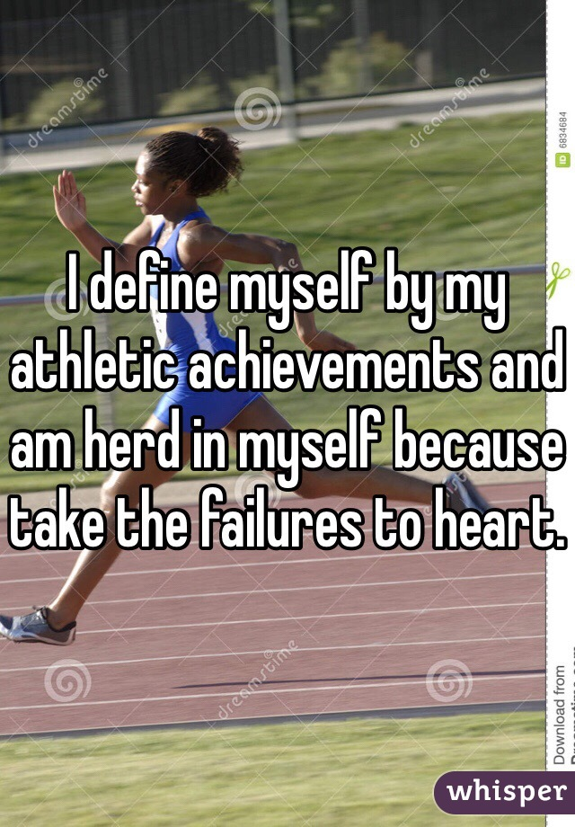 I define myself by my athletic achievements and am herd in myself because take the failures to heart.
