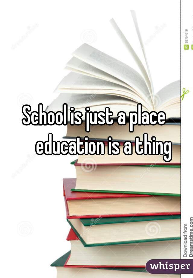 School is just a place      education is a thing