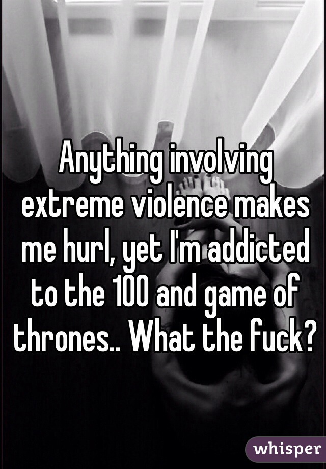 Anything involving extreme violence makes me hurl, yet I'm addicted to the 100 and game of thrones.. What the fuck?