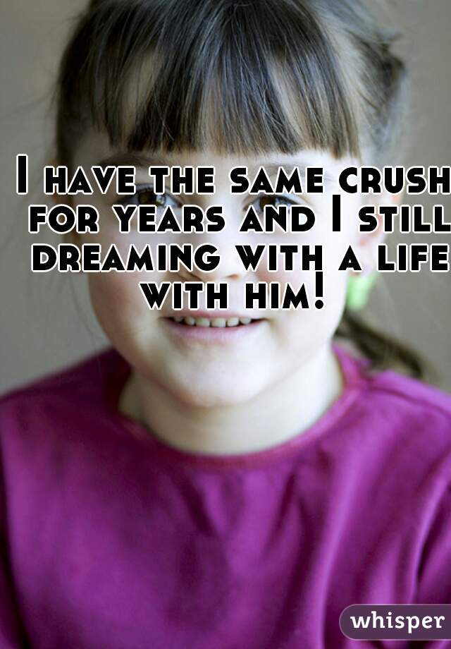 I have the same crush for years and I still dreaming with a life with him!