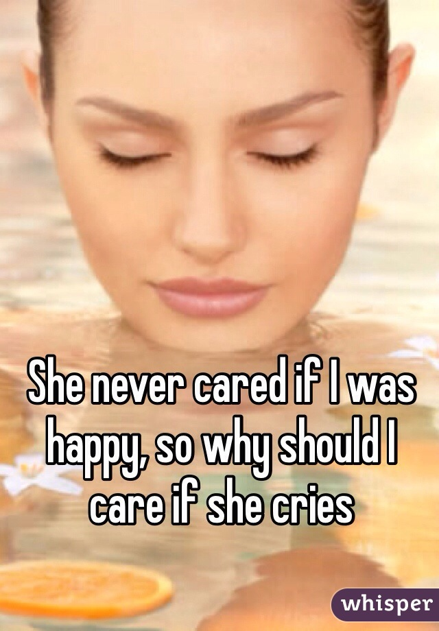 She never cared if I was happy, so why should I care if she cries
