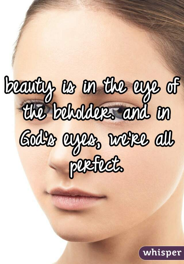 beauty is in the eye of the beholder. and in God's eyes, we're all perfect.