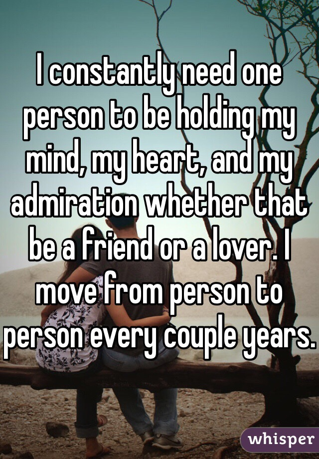I constantly need one person to be holding my mind, my heart, and my admiration whether that be a friend or a lover. I move from person to person every couple years.