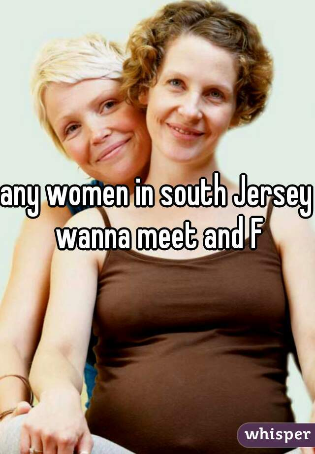 any women in south Jersey wanna meet and F