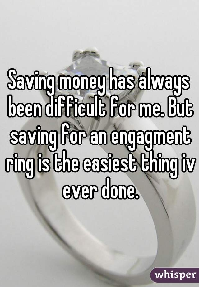Saving money has always been difficult for me. But saving for an engagment ring is the easiest thing iv ever done.