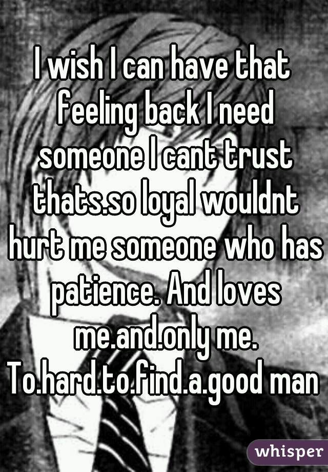 I wish I can have that feeling back I need someone I cant trust thats.so loyal wouldnt hurt me someone who has patience. And loves me.and.only me. To.hard.to.find.a.good man