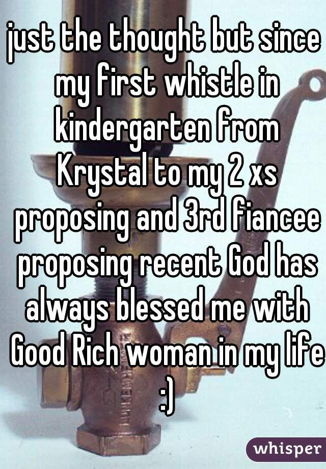 just the thought but since my first whistle in kindergarten from Krystal to my 2 xs proposing and 3rd fiancee proposing recent God has always blessed me with Good Rich woman in my life :)
