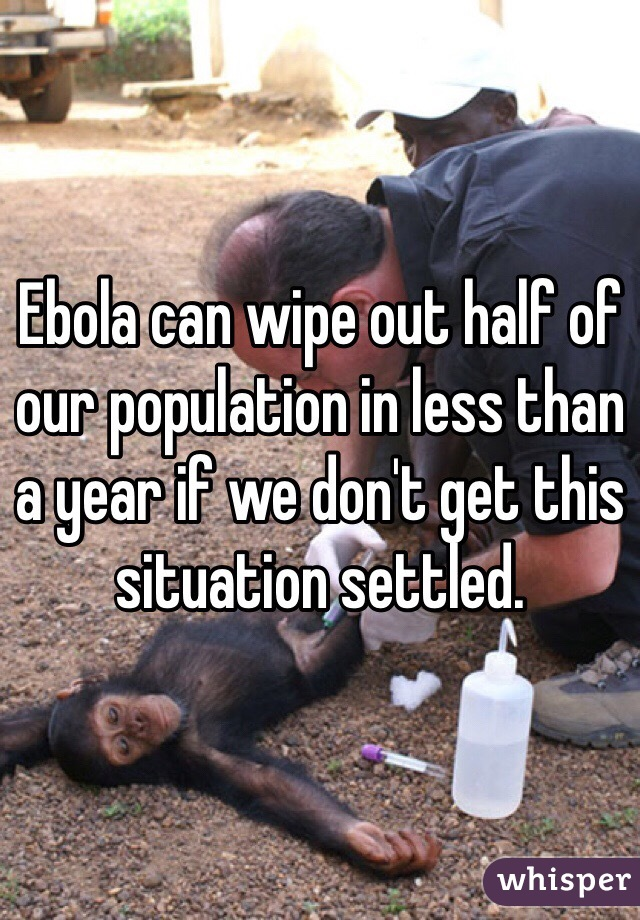 Ebola can wipe out half of our population in less than a year if we don't get this situation settled.