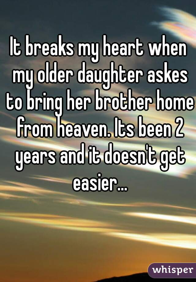 It breaks my heart when my older daughter askes to bring her brother home from heaven. Its been 2 years and it doesn't get easier...