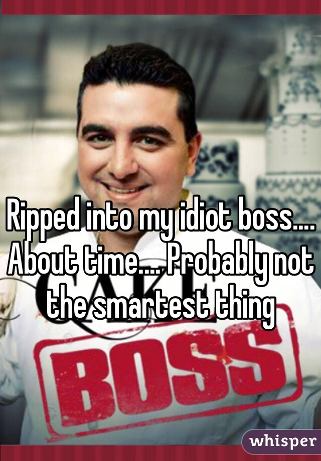 Ripped into my idiot boss.... About time.... Probably not the smartest thing