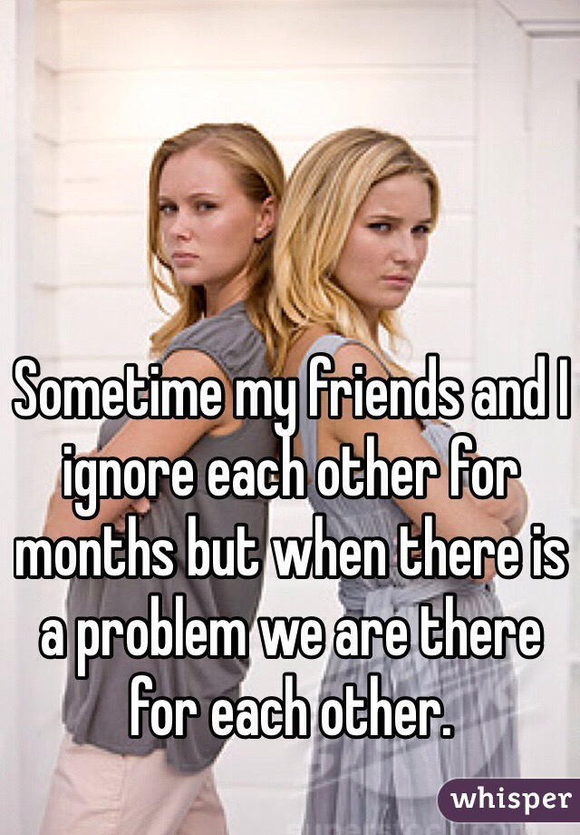 Sometime my friends and I ignore each other for months but when there is a problem we are there for each other.