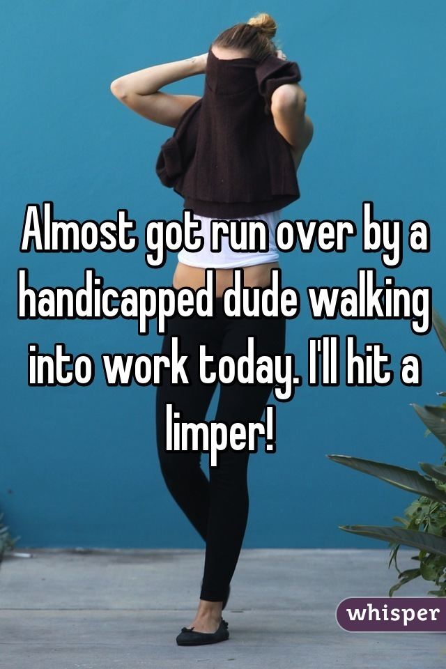 Almost got run over by a handicapped dude walking into work today. I'll hit a limper!