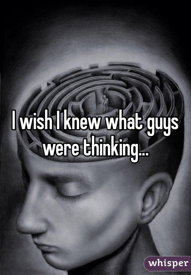 I wish I knew what guys were thinking...