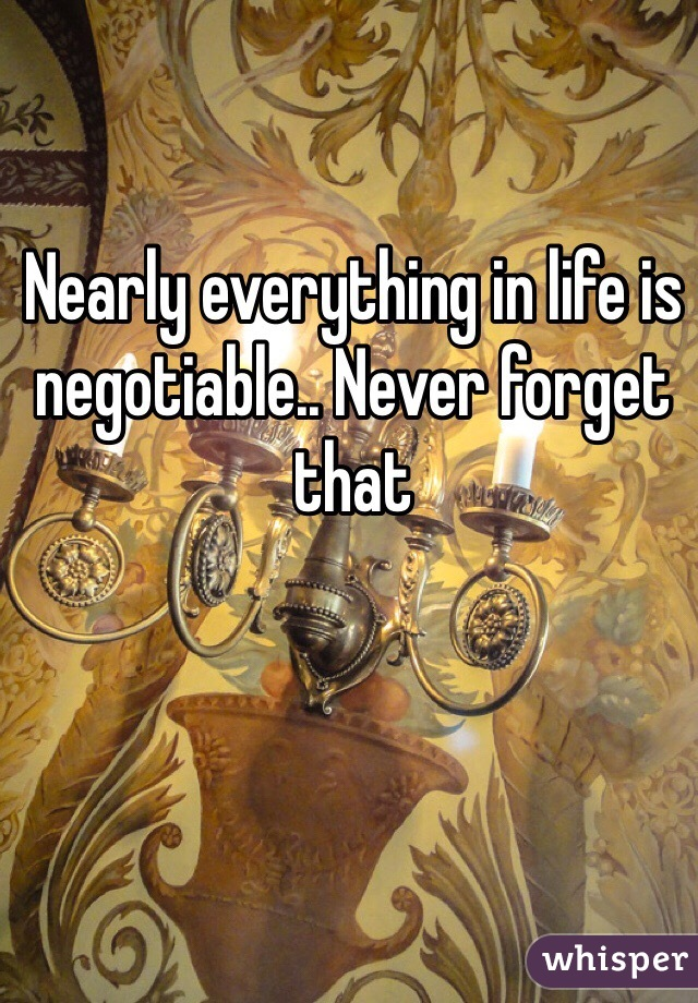 Nearly everything in life is negotiable.. Never forget that