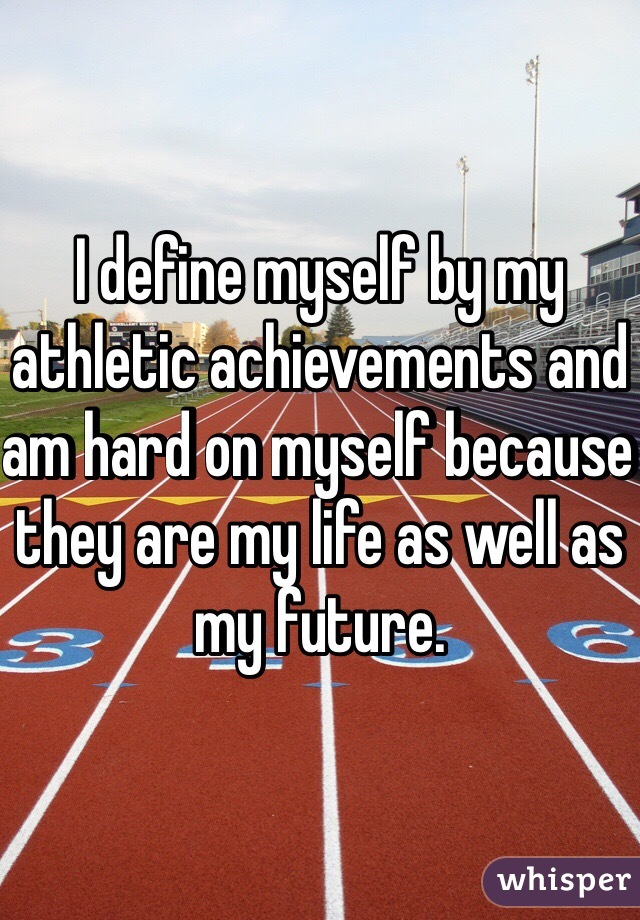 I define myself by my athletic achievements and am hard on myself because they are my life as well as my future.