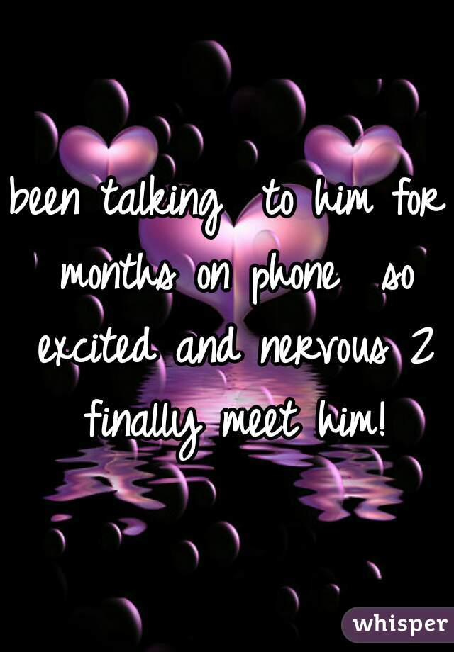 been talking  to him for months on phone  so excited and nervous 2 finally meet him!