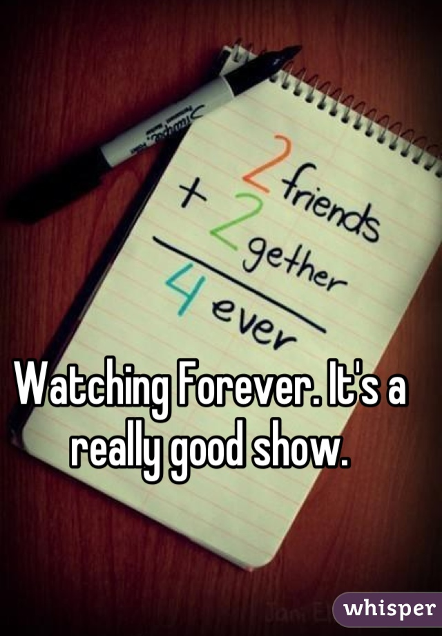 Watching Forever. It's a really good show.