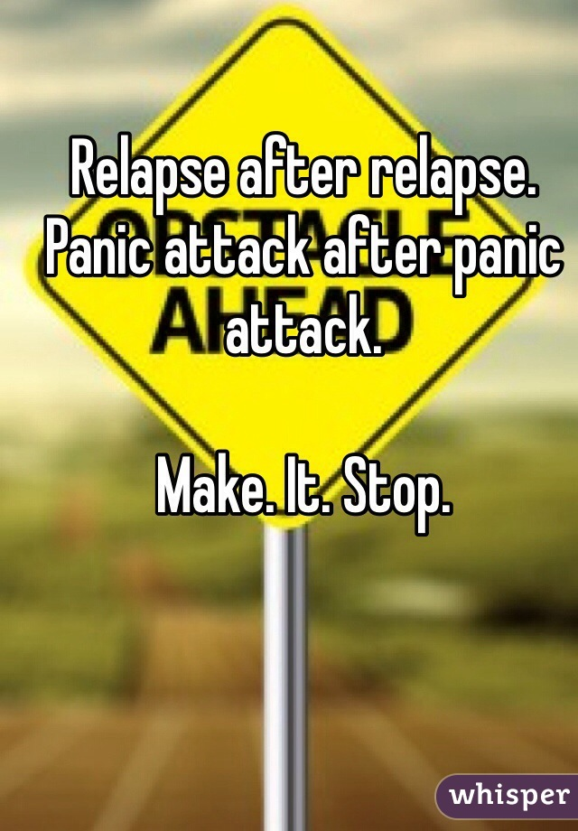 Relapse after relapse. Panic attack after panic attack.   Make. It. Stop.