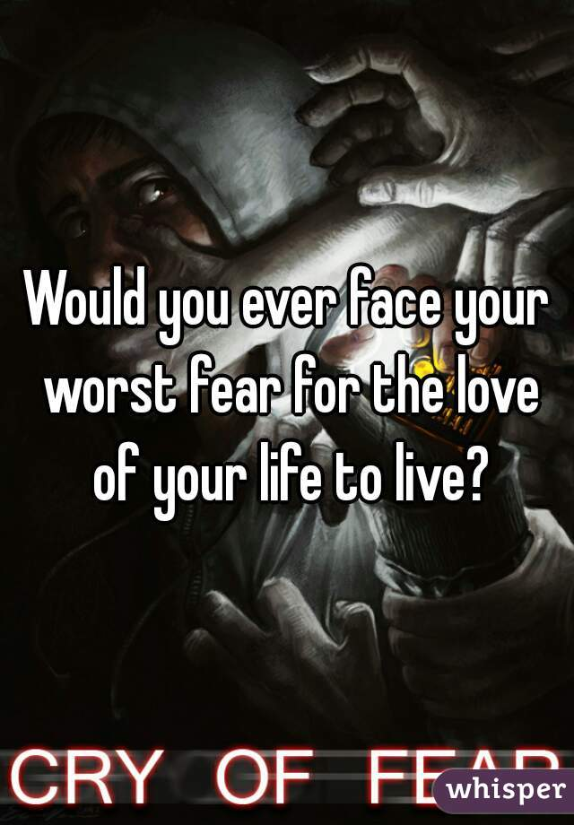 Would you ever face your worst fear for the love of your life to live?