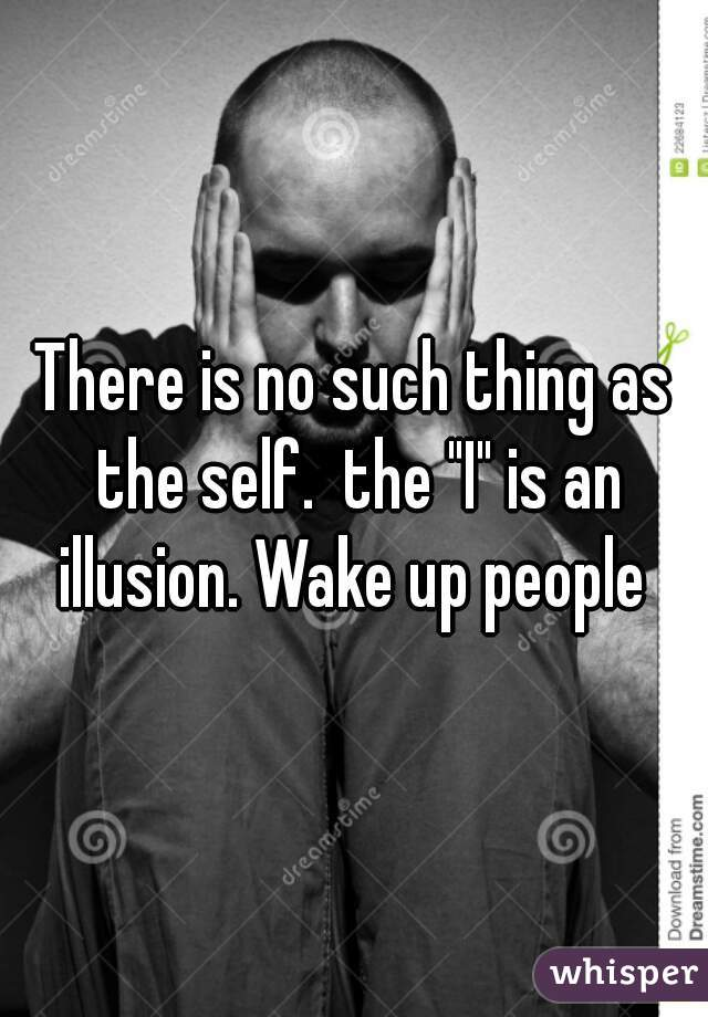 """There is no such thing as the self.  the """"I"""" is an illusion. Wake up people"""