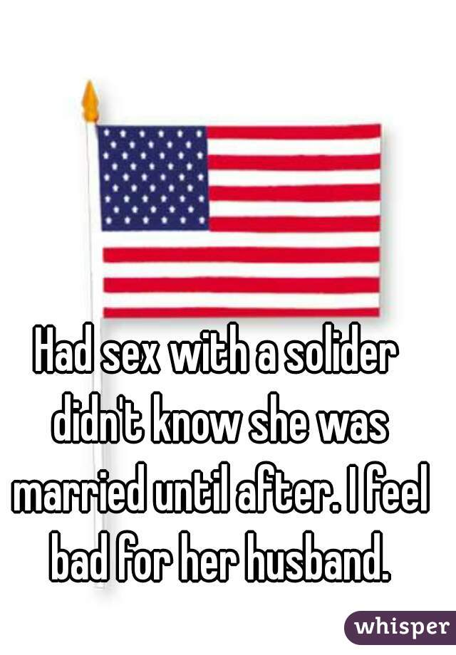 Had sex with a solider didn't know she was married until after. I feel bad for her husband.