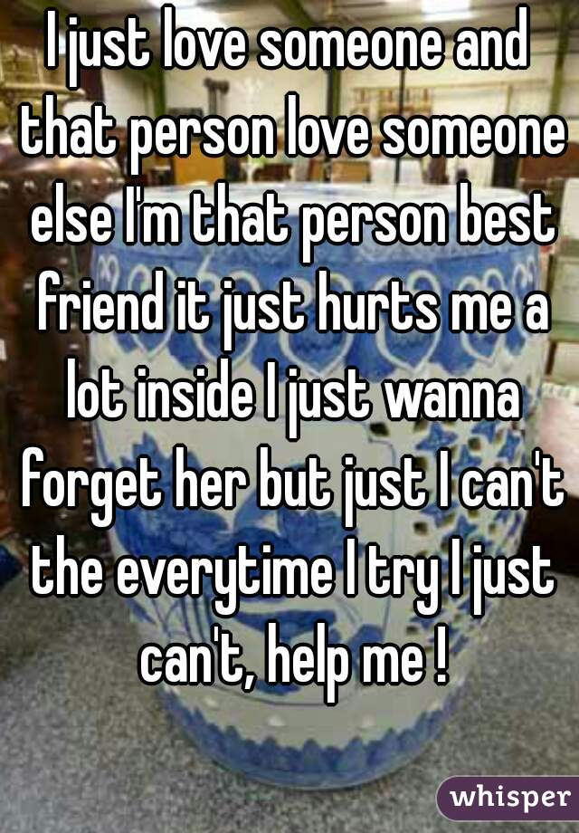 I just love someone and that person love someone else I'm that person best friend it just hurts me a lot inside I just wanna forget her but just I can't the everytime I try I just can't, help me !