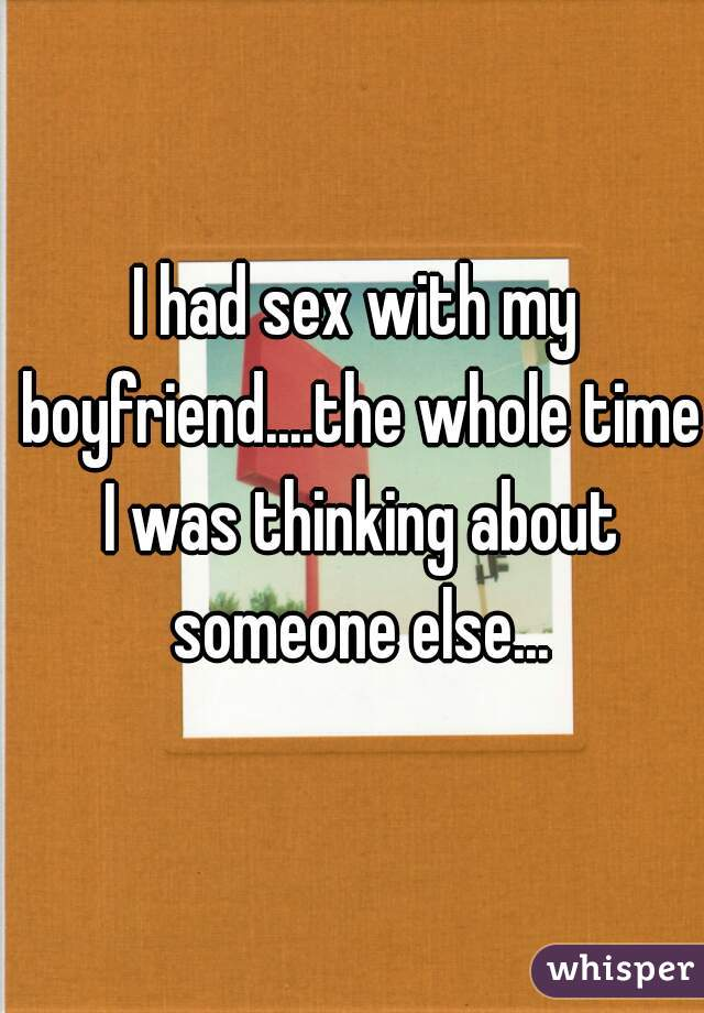 I had sex with my boyfriend....the whole time I was thinking about someone else...