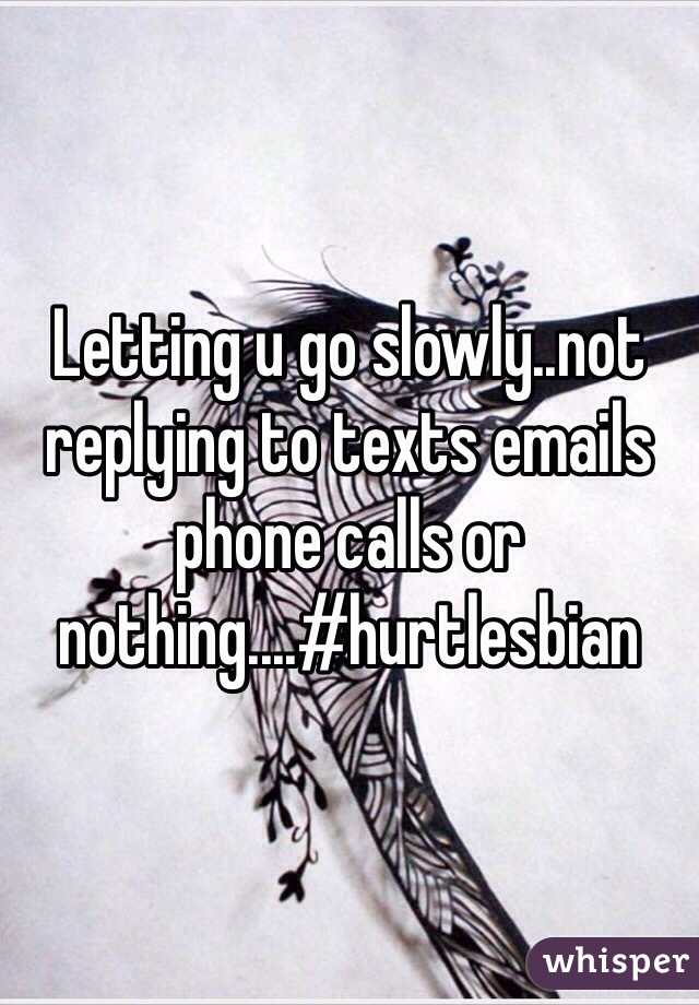 Letting u go slowly..not replying to texts emails phone calls or nothing....#hurtlesbian