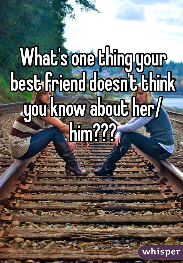 What's one thing your best friend doesn't think you know about her/him???