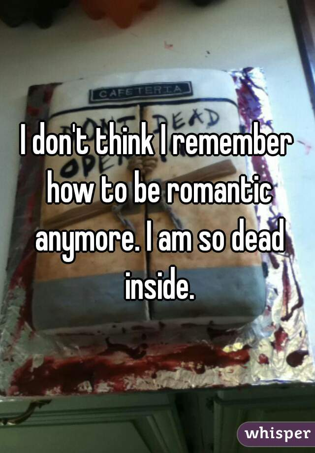 I don't think I remember how to be romantic anymore. I am so dead inside.
