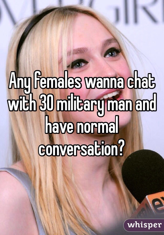 Any females wanna chat with 30 military man and have normal conversation?