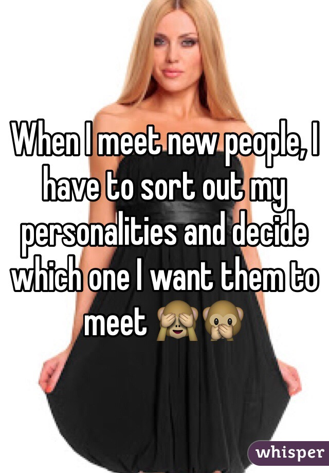 When I meet new people, I have to sort out my personalities and decide which one I want them to meet 🙈🙊